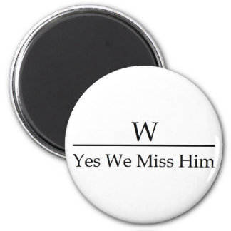 George W Bush miss me yet? Yes we miss him. 6 Cm Round Magnet