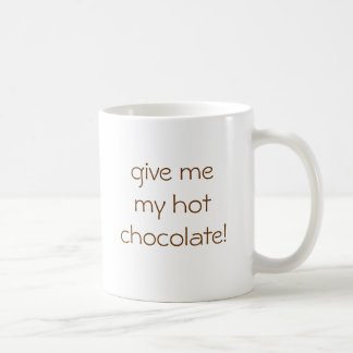 give me my hot chocolate! mug