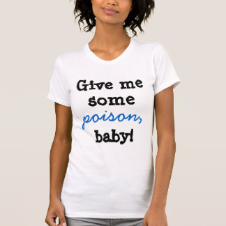 Give me some poison baby! shirts