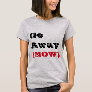 Go Away (NOW) T-Shirt