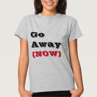 Go Away (NOW) T-shirts