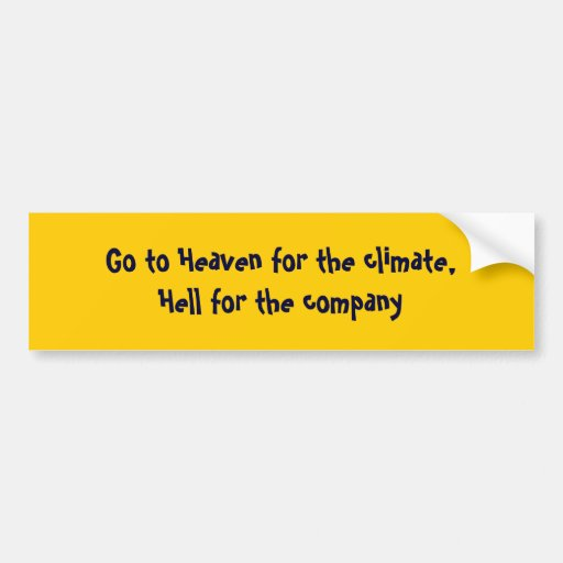 Go to Heaven for the climate, Hell for the company Bumper Stickers