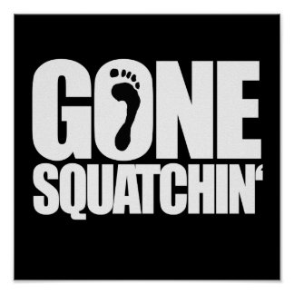 GONE SQUATCHIN - POSTERS