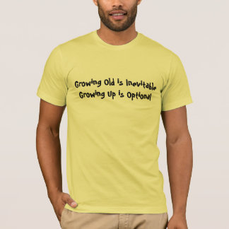 Growing Old is Inevitable - Growing Up is Optional T-Shirt