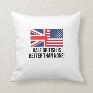 Half British Is Better Than None Cushions