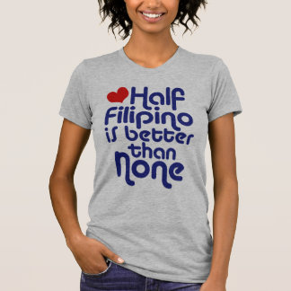 Half Filipino ... Shirts
