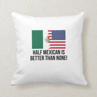 Half Mexican Is Better Than None Cushion