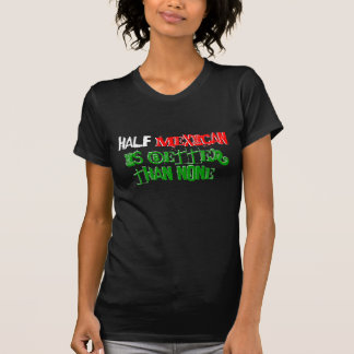Half Mexican is better than none. T Shirts