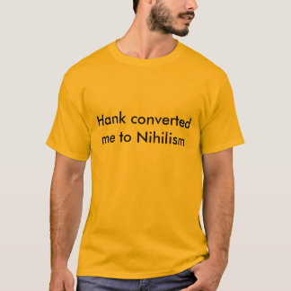 Hank Converted me to Nihilism T-Shirt