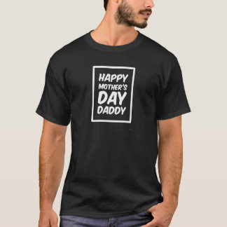 HAPPY MOTHER'S DAY DADDY  T-SHIRT TEE
