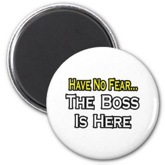 Have No Fear, The Boss Is Here Magnet