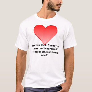 "Heart, How can Dick Cheney be from the ""Heartla... T-Shirt"