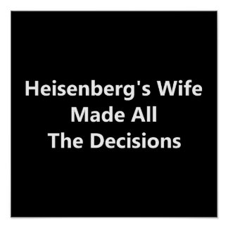 Heisenberg's Wife Made All The Decisions Poster