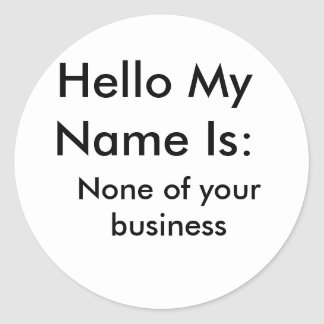 Hello My Name Is:, None of your business Round Sticker