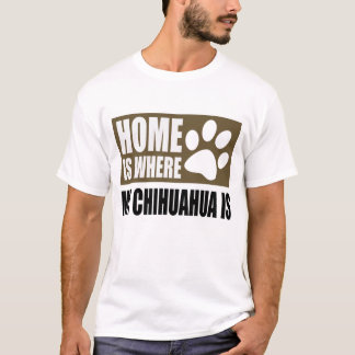 HOME IS WHERE MY CHIHUAHUA IS T-Shirt