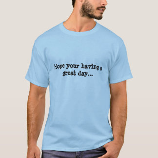 Hope your having a great day... T-Shirt