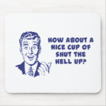 How About A Nice Cup of Shut The Hell Up? Mouse Mats