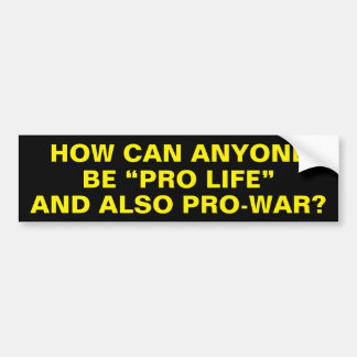 How Can Anyone Be Both Pro-Life and Pro-War? Bumper Sticker