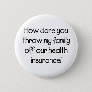 How Dare you Throw my Family off Our Healthcare 6 Cm Round Badge