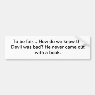 How do we know the Devil was bad? Bumper Sticker