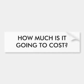 HOW MUCH IS IT GOING TO COST? BUMPER STICKER