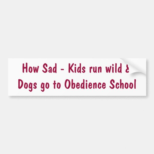 How Sad - Kids run wild &Dogs go to Obedience S... Bumper Stickers