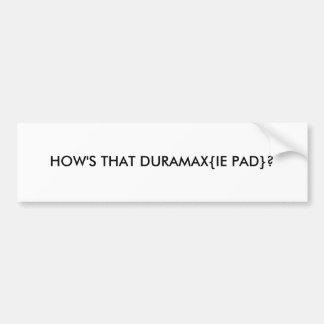 HOW'S THAT DURAMAX{IE PAD}? BUMPER STICKER