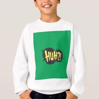 huh?!? sweatshirt