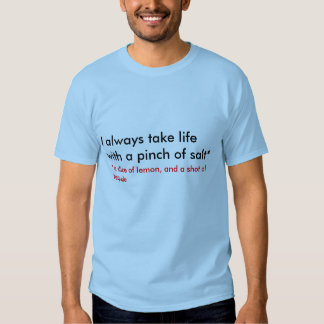 I always take life with a pinch of salt* tee shirt