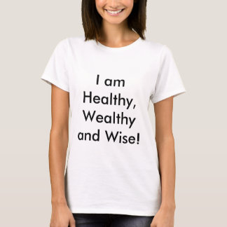I am Healthy, Wealthy and Wise! T-Shirt