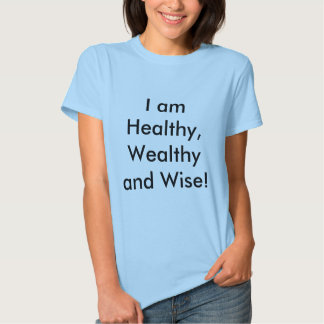 I am Healthy, Wealthy and Wise! T Shirt