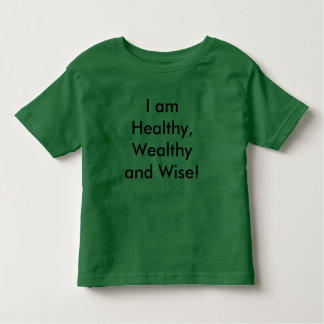I am Healthy, Wealthy and Wise! Toddler T-Shirt