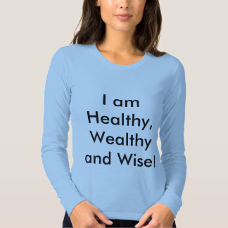 I am Healthy, Wealthy and Wise! Tshirt