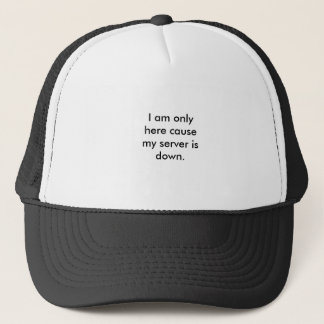 I am only here cause my server is down. trucker hat