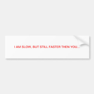 I am slow, but still faster then you bumper sticker