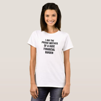 I am the proud Mother of a huge financial burden T-Shirt