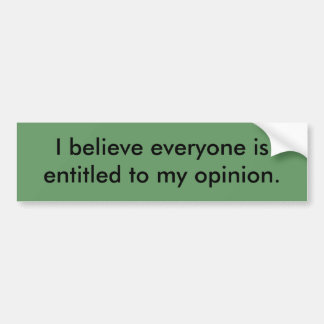 I believe everyone is entitled to my opinion. bumper sticker