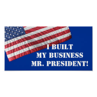 I BUILT MY BUSINESS MR. PRESIDENT!  POSTER