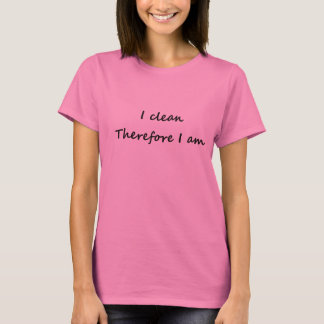 I clean - therefore I am T-Shirt