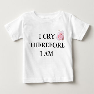 I Cry Therefore I am Baby T-Shirt