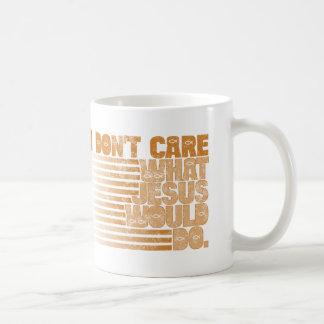 I Don t Care What Jesus Would Do Mug