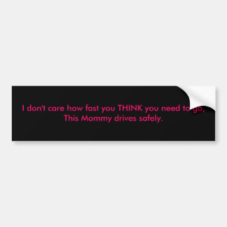 I don't care how fast you THINK you need to go,... Bumper Sticker