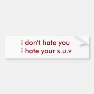 i don't hate youi hate your s.u.v car bumper sticker