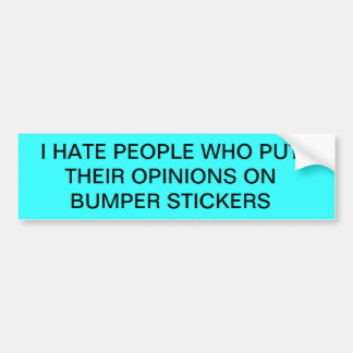 I Hate People Who Put Their Opinions On Stickers! Bumper Sticker