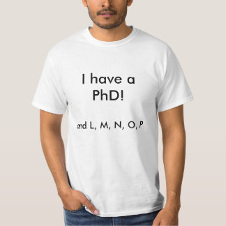 I have a PhD!, and L, M, N, O, P T Shirts