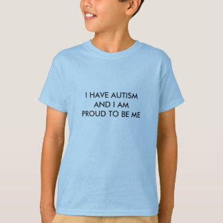 I HAVE AUTISM AND I AM PROUD TO BE ME T-Shirt