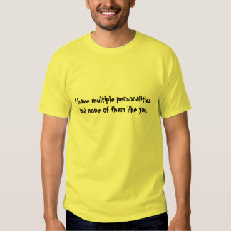 I have multiple personalities and none of them ... t shirts