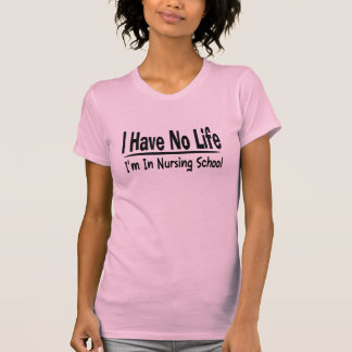 I Have No Life  Im In Nursing School Funny T-Shirt
