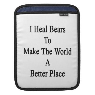 I Heal Bears To Make The World A Better Place iPad Sleeves