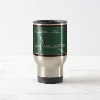 I judge you when you use poor grammar. travel mug